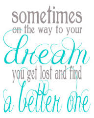 a quote that says sometimes on the way to your dream you get lost and a better one